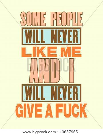 Inspiring motivation quote with text Some People Will Never Like Me And I Will Never Give a Fuck. Vector typography poster and t-shirt design. Distressed metal sign texture.