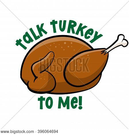 Talk Turkey To Me  - Funny Thanksgiving Text With Cartoon Roasted Turkey. Calligraphy Phrase For Xma