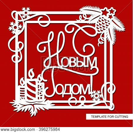 Beautiful Christmas Decoration. Frame With Text In Russian - Happy New Year. The Square Border Is De