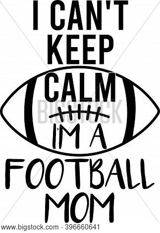I Can T Kepp Calm I M A Football Mom On The White Background. Vector Illustration