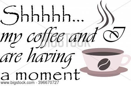 Shhh My Coffee And I Are Havinga Moment On The White Background. Vector Illustration