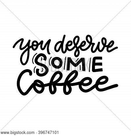You Deserve Some Coffee - Trendy Handdrawn Poster For Coffee Bar. Funny Vector Creative Phrase For S