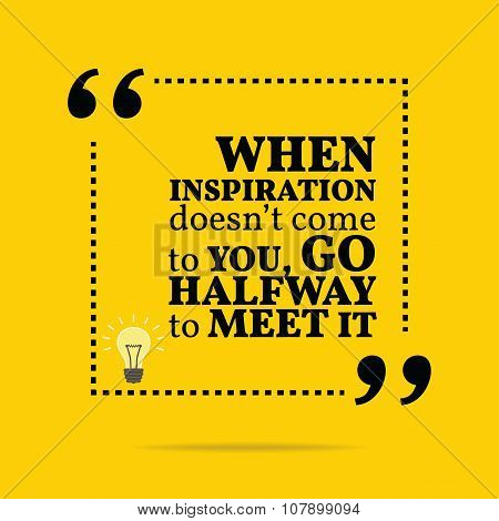 Inspirational Motivational Quote. When Inspiration Doesn't Come To You, Go Halfway To Meet It.