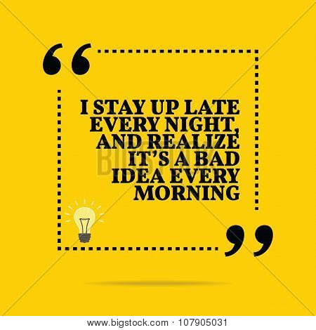 Inspirational Motivational Quote. I Stay Up Late Every Night, And Realize It's A Bad Idea Every Morn