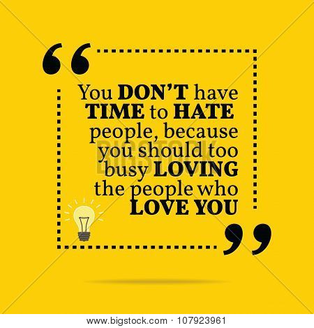 Inspirational Motivational Quote. You Don't Have Time To Hate People, Because You Should Too Busy Lo