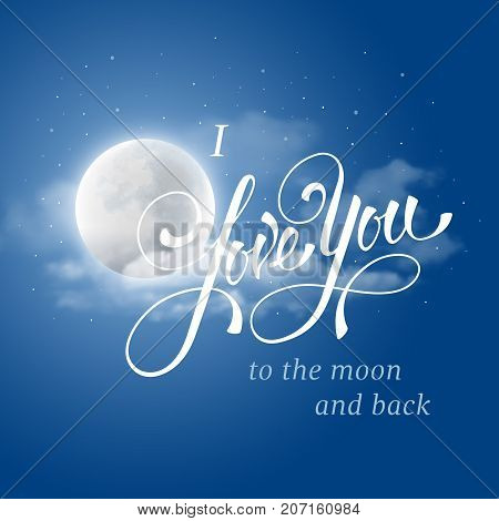I love you to the moon and back. Original hand lettering calligraphy by brush with realistic full moon and clouds. Design for romantic cards or invitations for Valentine's Day wedding Mother's Day or other life events. Vector illustration.