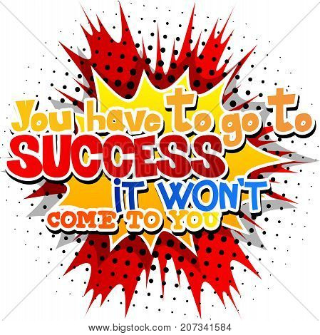 You have to go to success it won't come to you. Vector illustrated comic book style design. Inspirational motivational quote.