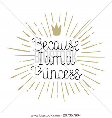 Because I am a Princess, hand drawn lettering vecot illustration on white background for card, poster