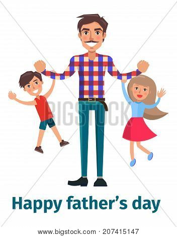 Happy fathers day poster with daddy playing with son and little daughter holding them on arm. Vector illustration of strong healthy man with children