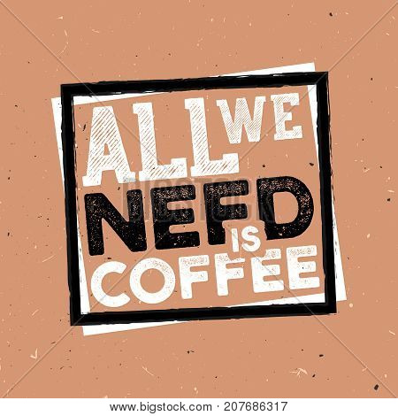 All we need a cofee - vintage coffee themed typography poster with grunge effect