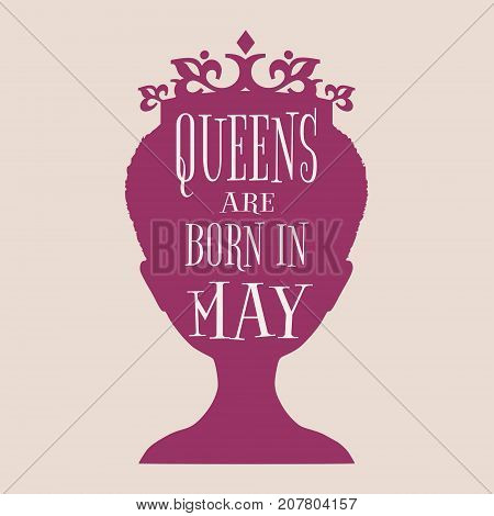 Vintage queen silhouette. Medieval queen profile. Elegant silhouette of a female head. Queens are born in may text. Motivation quote vector.