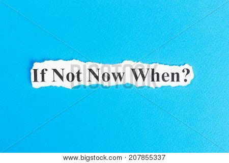 if not now when text on paper. Word if not now when on torn paper. Concept Image.