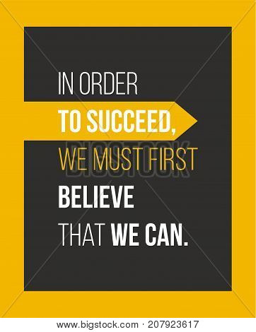 In order to succeed we must first believe that we can. Motivational quote