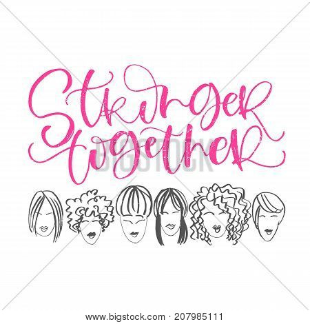 Stronger Together hand lettering phrase with faces of women. Vector calligraphic illustration of feminist movement. Typographic design for poster, card etc.