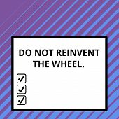 Conceptual hand writing showing Do Not Reinvent The Wheel. Business photo text stop duplicating a basic method previously done Big square background inside one thick bold black outline frame. poster