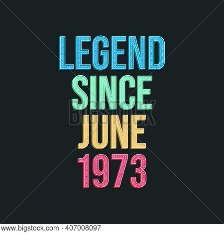 Legend Since June 1973 - Retro Vintage Birthday Typography Design For Tshirt