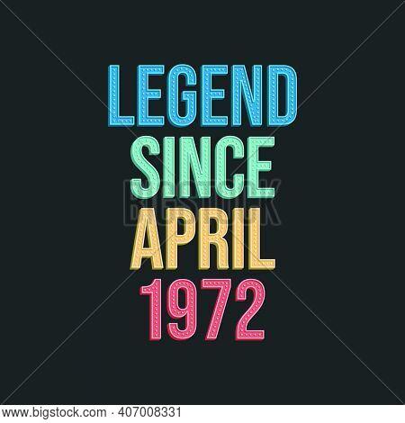 Legend Since April 1972 - Retro Vintage Birthday Typography Design For Tshirt