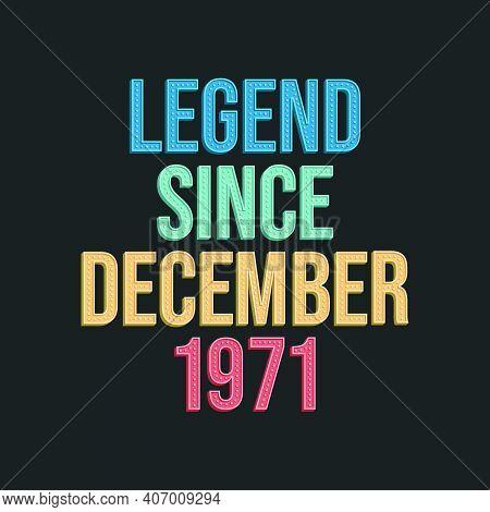 Legend Since December 1971 - Retro Vintage Birthday Typography Design For Tshirt