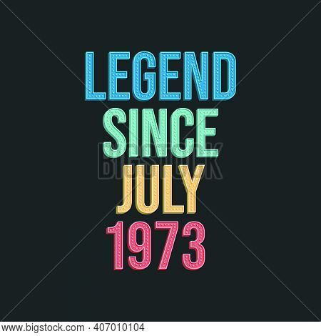 Legend Since July 1973 - Retro Vintage Birthday Typography Design For Tshirt