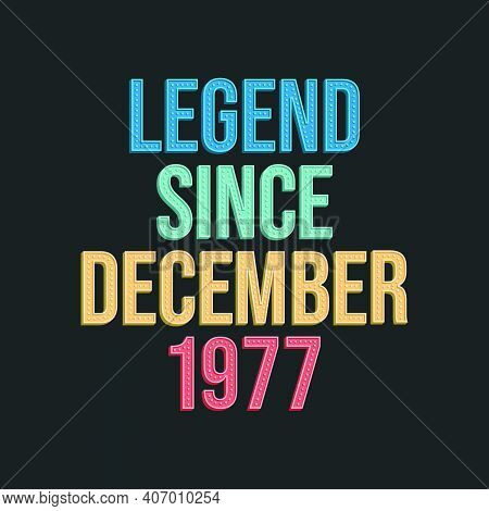 Legend Since December 1977 - Retro Vintage Birthday Typography Design For Tshirt