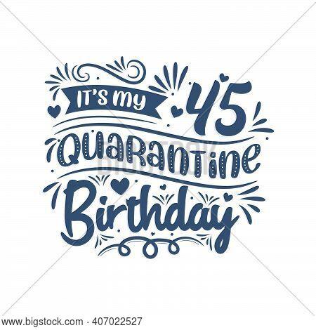 It's My 45 Quarantine Birthday, 45 Years Birthday Design. 45th Birthday Celebration On Quarantine.