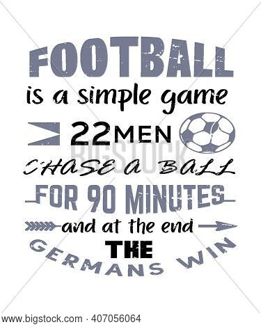 Football Is A Simple Game, 22 Men Chase A Ball For 90 Minutes And At The End, The Germans Win.  Spor