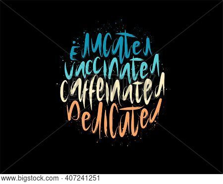 Educated Vaccinated Caffeinated Dedicated Lettering Text On Black Background In Vector Illustration.