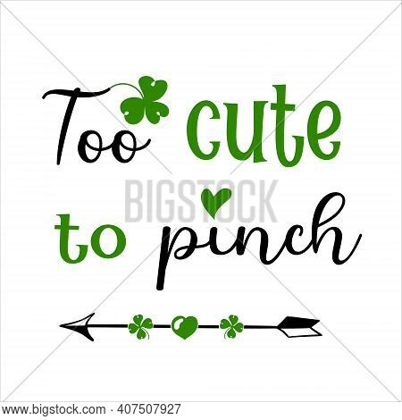Hand Lettering Quote For Baby Too Cute To Pinch For Saint Patricks Day. Vector Calligraphy Illustrat