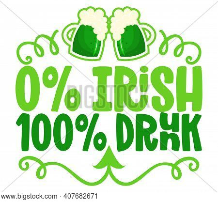 0% Irish 100% Drunk - Funny St Patrick's Day Lettering Design For Posters, Flyers, T-shirts, Cards,
