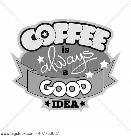 Coffee Is Always A Good Idea Vector Text. Cartoon Style Hand Drawn Lettering. Can Be Used For Cafe A