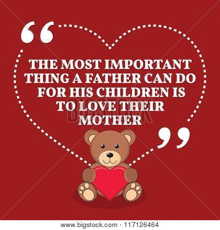 Inspirational Love Marriage Quote. Tye Most Important Thing A Father Can Do For His Children Is To L