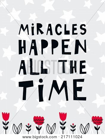 Vector poster with phrase, flowers and decor elements. Typography card, color image. Miracles happen all the time. Design for t-shirt and prints.