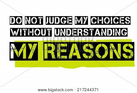 Do Not Judge My Choices Without Understanding My Reasons. Creative typographic motivational poster.