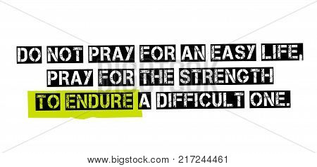 Do Not Pray For An Easy Life, Pray For The Strength To Endure A Difficult One. Creative typographic motivational poster.