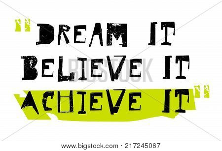 Dream It, Believe It, Achieve It. Creative typographic motivational poster