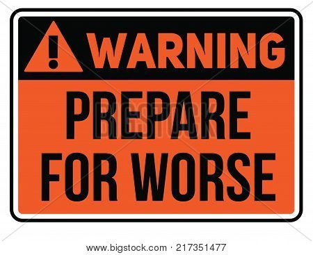 Prepare for worse warning plate. Realistic design warning message.