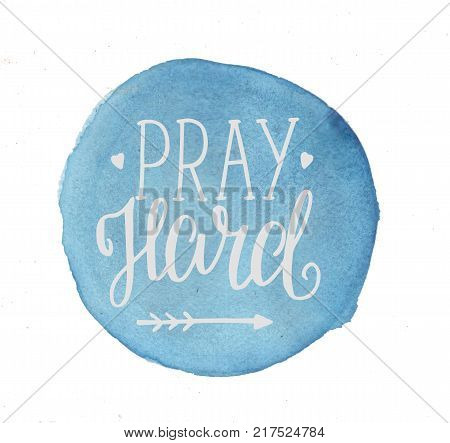 Hand lettering Pray hard made on blue circle. Biblical background. Christian poster. Scripture. Modern calligraphy