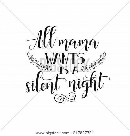 all mama wants is a silent night.  inspirational quote. Modern calligraphy quote isolated on white background. Lettering art for poster, greeting card, t-shirt.