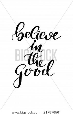 Hand drawn lettering. Ink illustration. Modern brush calligraphy. Isolated on white background. Believe in the good.