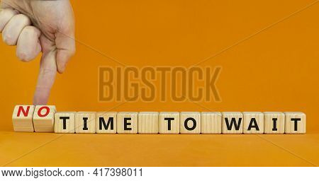 No Time To Wait Symbol. Businessman Turns Wooden Cubes And Changes Words 'time To Wait' To 'no Time
