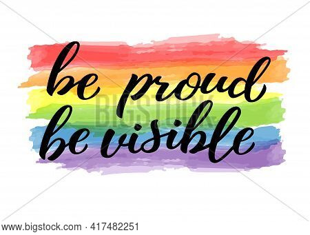 Be Proud Be Visible Hand Drawn Lettering Quote. Homosexuality Slogan On Watercolor Rainbow. Lgbt Rig