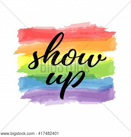 Show Up Hand Drawn Lettering Quote. Homosexuality Slogan On Watercolor Rainbow Background. Lgbt Righ