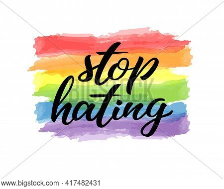 Stop Hating Hand Drawn Lettering Quote. Homosexuality Slogan On Watercolor Rainbow Background. Lgbt