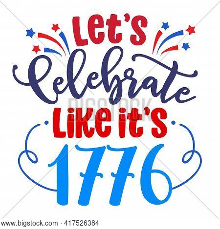 Let's Celebrate Like It's 1776 - Happy Independence Day July 4th Lettering Design Illustration. Good