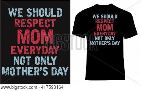 We Should Respect Mom Everyday Not Only Mothers Day.