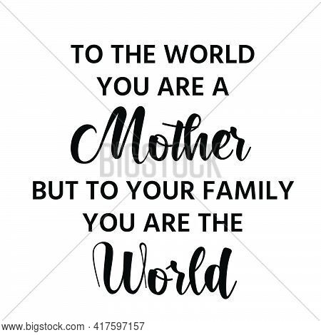 To The World You Are A Mother But To Your Family You Are The World,  Mothers Day Quote For Print Or