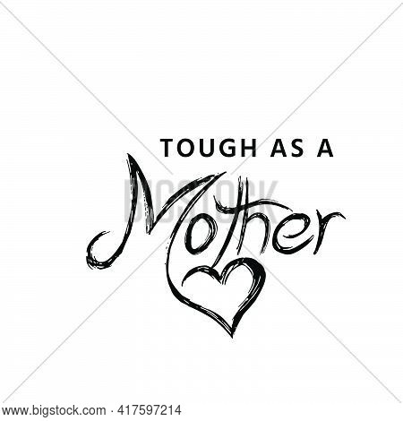 Tough As A Mother, Mothers Day Quote For Print Or Use As Poster, Card, Flyer Or T Shirt