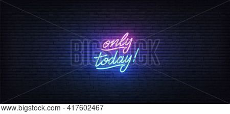 Today Only Neon Sign. Glowing Neon Lettering Only Today Template