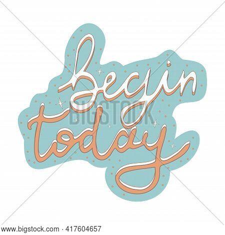 Begin Today Retro Style, Vintage Motivation Print, Decoration Isolated On White Background. Inspirat