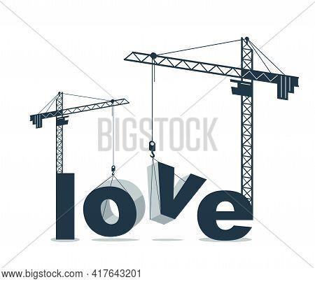 Construction Cranes Build Love Word Vector Concept Design, Conceptual Illustration With Lettering Al